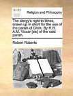The Clergy's Right to Tithes, Drawn Up in Short for the Use of the Parish of Chirk. by R.R. A.M. Viccar [Sic] of the Said Parish. by Robert Roberts (Paperback / softback, 2010)