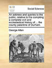 An Address and Queries to the Public, Relative to the Compiling a Complete Civil and Ecclesiastical History of ... the County Palantine of Durham. by George Allan (Paperback / softback, 2010)