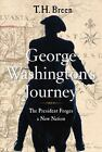 George Washington's Journey : The President Forges a New Nation by T. H. Breen (2016, Hardcover)