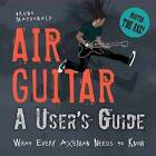 Air Guitar: A User's Guide: What Every Axeman Needs to Know by Bruno MacDonald (Hardback, 2013)