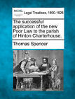 The Successful Application of the New Poor Law to the Parish of Hinton Charterhouse. by Thomas Spencer (Paperback / softback, 2010)