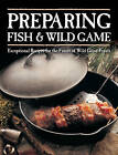 Preparing Fish & Wild Game: Exceptional Recipes for the Finest of Wild Game Feasts by Voyageur Press (Paperback, 2015)