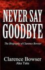 Never Say Goodbye The Biography of Clarence Bowser Paperback – 21 Apr 2011