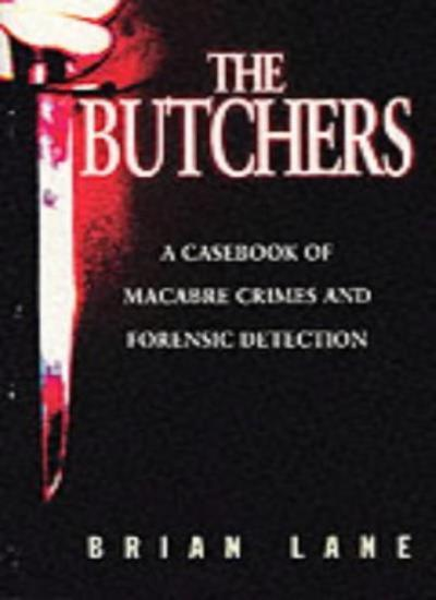 The Butchers: Casebook of Macabre Crimes and Forensic Detection By Brian Lane