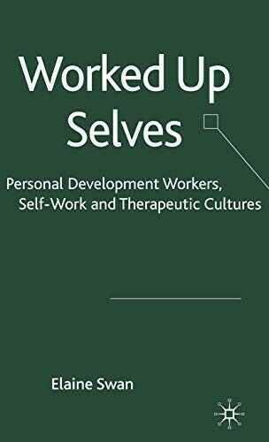Worked Up Selves: Personal Development Workers, Self Work and Therapeutic Cultur
