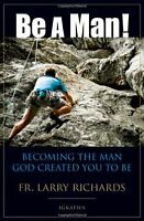 Be A Man: Becoming The Man God Created You To Be By Fr. Larry Richards, (paperb on sale