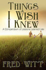 Things I Wish I Knew: A Compendium of Lessons Learned Late by Fred Witt (Paperback / softback, 2009)