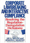 Corporate Lawbreaking and Interactive Compliance: Resolving the Regulation-Deregulation Dichotomy by Joseph E. Murphy, Jay A. Sigler (Hardback, 1991)