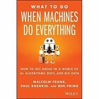 What to Do When Machines Do Everything: How to Getahead in a World of Ai, Algorithms, Bots, and Big  Data by Paul Roehrig, Ben Pring, Malcolm Frank (Hardback, 2017)