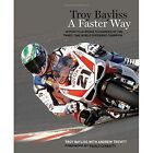 Troy Bayliss: A Faster Way by Troy Bayliss, Andrew Trevitt (Paperback, 2014)