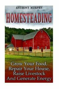 Homesteading : Grow Your Food, Repair Your House, Raise Livestock and Generat...