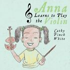 Anna Learns to Play The Violin 9781452055794 by Cathy Finch White Book
