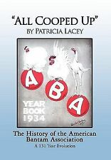 All Cooped Up : The History of the American Bantam Association A 131-Year...