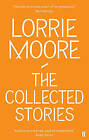 The Collected Stories of Lorrie Moore by Lorrie Moore (Paperback, 2009)