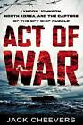 Act of War: Lyndon Johnson, North Korea, and the Capture of the Spy Ship Pueblo by Jack Cheevers (Hardback, 2013)