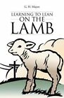 Learning to Lean on the Lamb by G H Majors (Paperback / softback, 2013)