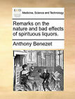 Remarks on the Nature and Bad Effects of Spirituous Liquors. by Anthony Benezet (Paperback / softback, 2010)