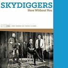 Here Without You (can) 0844667036473 by Skydiggers CD
