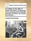 An Oration on the Utility of Public Infirmaries. Occasioned by the Opening of the Radcliffe Infirmary at Oxford. by Joseph Bromehead, ... by Joseph Bromehead (Paperback / softback, 2010)