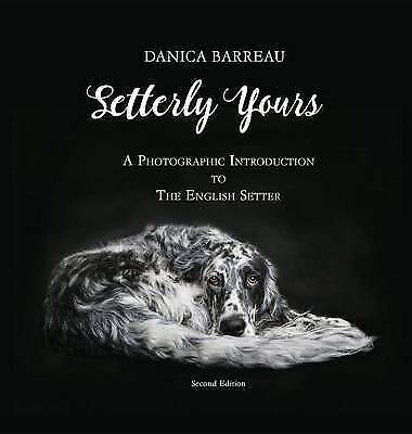 Setterly Yours: A Photographic Introduction to the English Setter by Danica...