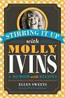 Stirring It Up with Molly Ivins: A Memoir with Recipes by Ellen Sweets (Paperback, 2013)