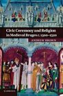 Civic Ceremony and Religion in Medieval Bruges c.1300-1520 by Andrew Brown (Paperback, 2014)