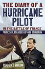 The Diary of a Hurricane Pilot in the Battle of France: Francis Blackadder of 607 Squadron by Robert Dixon (Hardback, 2014)