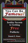 You Can be Famous: Insider Secrets to Getting Free Publicity by Danek S. Kaus (Paperback, 2009)