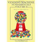 Vending Machine Fundamentals Volume II Success Strategies for Bui. 9780557186730