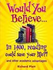 Would You Believe...in 1400, Reading Could Save Your Life?!: and Other Academic Advantages by Richard Platt (Paperback, 2009)