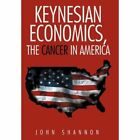 Keynesian Economics The Cancer in America 9781477216552 by John Shannon