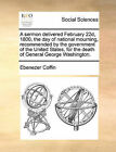 A Sermon Delivered February 22d, 1800, the Day of National Mourning, Recommended by the Government of the United States, for the Death of General George Washington. by Ebenezer Coffin (Paperback / softback, 2010)