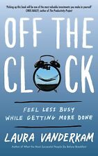Off the Clock : Feeling Less Busy While Getting More Done by Laura Vanderkam (2018, Hardcover)