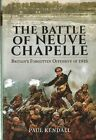 The Battle of Neuve Chapelle: Britain's Forgotten Offensive of 1915 by Paul Kendall (Hardback, 2016)
