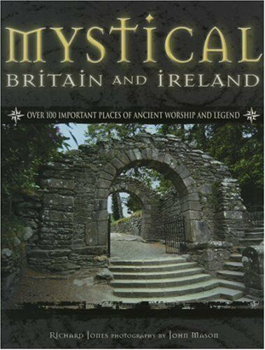 Mystical Britain and Ireland: Over 100 Important Places of Ancient Worship and