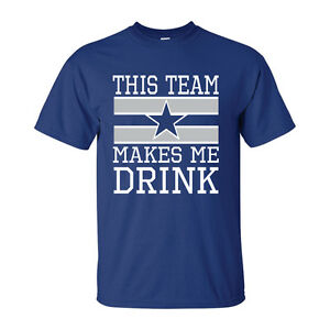 1fba17f0d Dallas Cowboys T-shirt THIS TEAM MAKES ME DRINK funny football ...