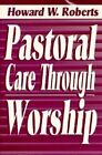 Pastoral Care through Worship by Howard W. Roberts (Paperback, 1995)