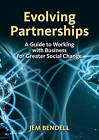 Evolving Partnerships: A Guide to Working with Business for Greater Social Change by Jem Bendell (Paperback, 2011)
