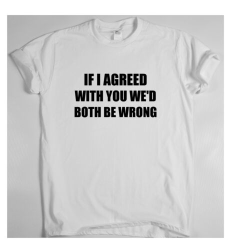 IF I AGREED WITH YOU WE/'D BOTH BE WRONG x funny humour t-shirt men and women