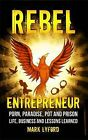 Rebel Entrepreneur: Porn, Paradise, Pot and Prison - Life, Business and Lessons Learned by Mark Lyford (Paperback, 2013)