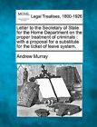 Letter to the Secretary of State for the Home Department on the Proper Treatment of Criminals: With a Proposal for a Substitute for the Ticket of Leave System. by Andrew Murray (Paperback / softback, 2010)