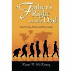 A Father's Right to Be a Dad: Stand Strong, Proud, and Unwavering by Kevin R McKinney, Kevin McKinney (Paperback, 2014)