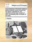 Just Published, Wonderful Relations; Being a Serious Inquiry Concerning the Nature, Subsistence, and Operations of the Soul, or Spirit of Man, Immediately After the Death of the Body by J Wakelin (Paperback / softback, 2010)