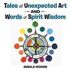 Tales of Unexpected Art: And Words of Spirit Wisdom by Sheila Moore (Paperback / softback, 2016)