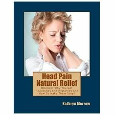 Head Pain Natural Relief : Discover Why You Get Headaches and Migraines and...