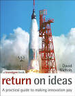 Return on Ideas: A Practical Guide to Making Innovation Pay by David S. Nichols (Hardback, 2007)