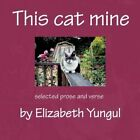 This Cat Mine Selected Prose and Verse by Elizabeth Yungul 9781463406202