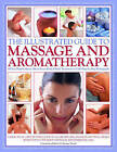 The Illustrated Guide to Massage and Aromatherapy: A Practical Step-by-step Guide to Achieving Relaxation and Well-being with Top-to-toe Body Massage and Essential Oils - All You Need to Know About Every Kind of Body Treatment in 1500 Photographs by Anness Publishing (Paperback, 2006)