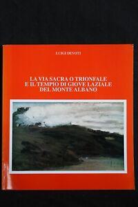 LA VIA SACRA O TRIONFALE E IL TEMPIO DI GIOVE LAZIALE. L. Devoti. Ed. La Spiga.