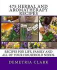 475 Herbal and Aromatherapy Recipes: Recipes for Life, Family and All of Your Household Needs. by Demetria Clark (Paperback / softback, 2013)